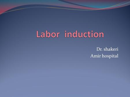 Dr. shakeri Amir hospital. Labor induction Definition -induction -augmentation 35% of labors are induced or augmented Indicated when the benefits to either.