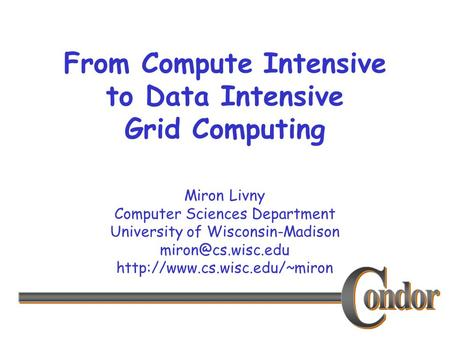 Miron Livny Computer Sciences Department University of Wisconsin-Madison  From Compute Intensive to Data.