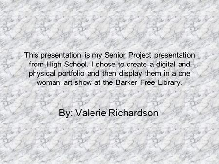 This presentation is my Senior Project presentation from High School. I chose to create a digital and physical portfolio and then display them in a one.