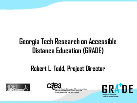 Georgia Tech Research on Accessible Distance Education (GRADE) Robert L. Todd, Project Director.