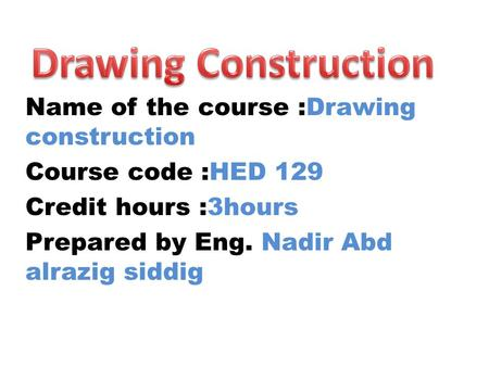 Name of the course :Drawing construction Course code :HED 129 Credit hours :3hours Prepared by Eng. Nadir Abd alrazig siddig.
