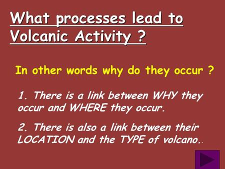 What processes lead to Volcanic Activity ? In other words why do they occur ? 1. There is a link between WHY they occur and WHERE they occur. 2. There.