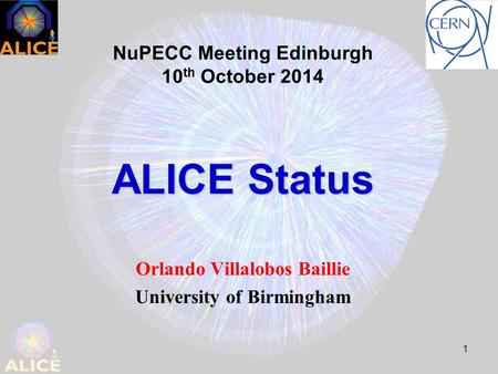 1 ALICE Status Orlando Villalobos Baillie University of Birmingham NuPECC Meeting Edinburgh 10 th October 2014.