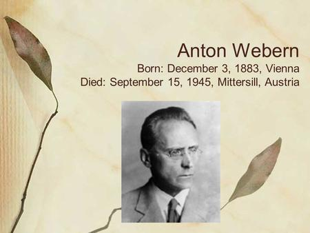 Anton Webern Born: December 3, 1883, Vienna Died: September 15, 1945, Mittersill, Austria.