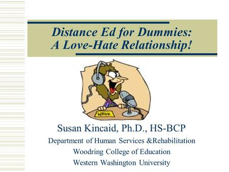 Distance Ed for Dummies: A Love-Hate Relationship! Susan Kincaid, Ph.D., HS-BCP Department of Human Services &Rehabilitation Woodring College of Education.