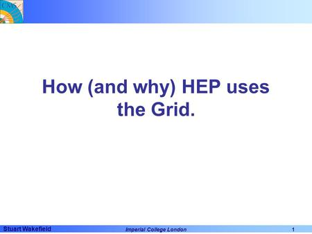 Stuart Wakefield Imperial College London1 How (and why) HEP uses the Grid.