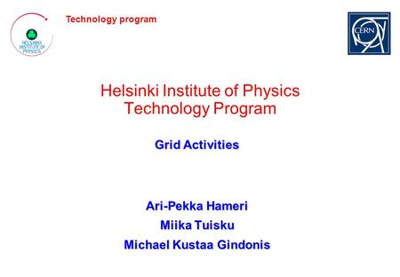 Technology program Helsinki Institute of Physics Technology Program Grid Activities Ari-Pekka Hameri Miika Tuisku Michael Kustaa Gindonis.