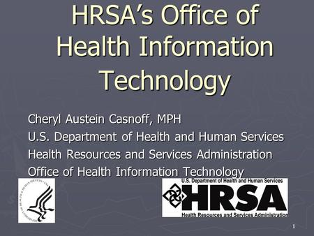 1 HRSA's Office of Health Information Technology Cheryl Austein Casnoff, MPH U.S. Department of Health and Human Services Health Resources and Services.