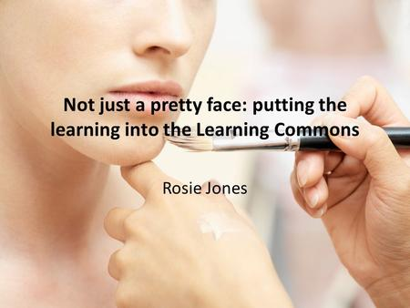 Not just a pretty face: putting the learning into the Learning Commons Rosie Jones.