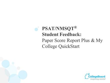 PSAT/NMSQT ® Student Feedback: Paper Score Report Plus & My College QuickStart.