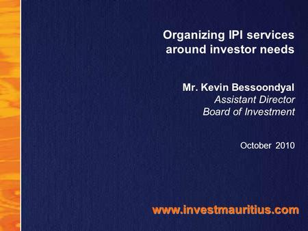 Organizing IPI services around investor needs Mr. Kevin Bessoondyal Assistant Director Board of Investment October 2010 www.investmauritius.com.