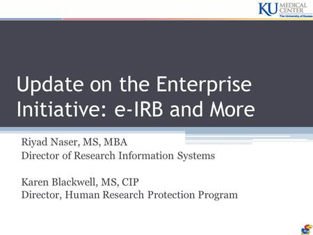 Update on the Enterprise Initiative: e-IRB and More Riyad Naser, MS, MBA Director of Research Information Systems Karen Blackwell, MS, CIP Director, Human.