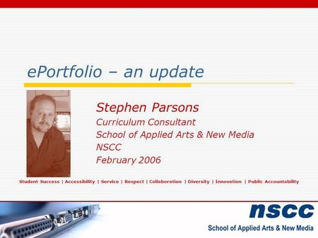 EPortfolio – an update Stephen Parsons Curriculum Consultant School of Applied Arts & New Media NSCC February 2006 Student Success | Accessibility | Service.