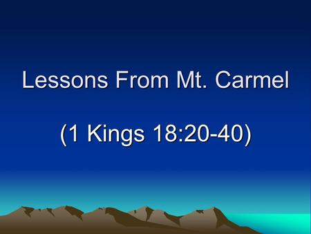 Lessons From Mt. Carmel (1 Kings 18:20-40). Introduction Familiar site –Mediterranean coast of Israel –Site of contest with false prophets Elijah's experience.