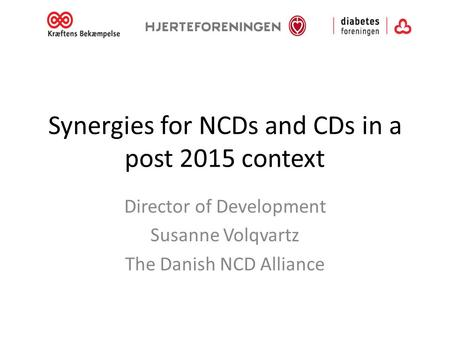 Synergies for NCDs and CDs in a post 2015 context Director of Development Susanne Volqvartz The Danish NCD Alliance.