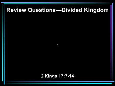 Review Questions—Divided Kingdom \ 2 Kings 17:7-14.