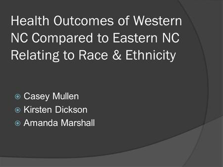 Health Outcomes of Western NC Compared to Eastern NC Relating to Race & Ethnicity  Casey Mullen  Kirsten Dickson  Amanda Marshall.