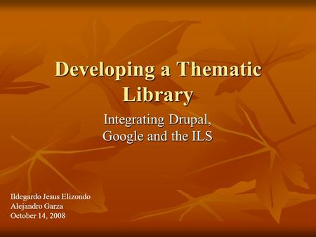 Developing a Thematic Library Integrating Drupal, Google and the ILS Ildegardo Jesus Elizondo Alejandro Garza October 14, 2008.