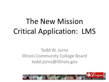The New Mission Critical Application: LMS Todd W. Jorns Illinois Community College Board jprns.