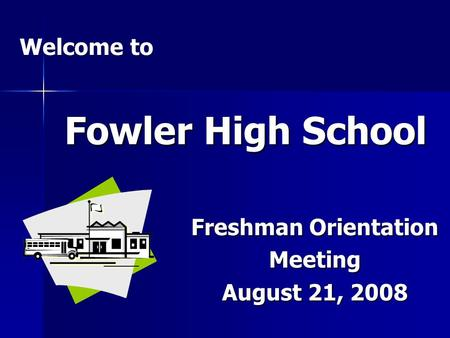 Fowler High School Freshman Orientation Meeting August 21, 2008 Welcome to.