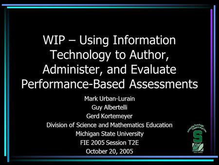 WIP – Using Information Technology to Author, Administer, and Evaluate Performance-Based Assessments Mark Urban-Lurain Guy Albertelli Gerd Kortemeyer Division.