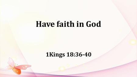 Have faith in God 1Kings 18:36-40. 1Kings16:29-33: In the thirty-eighth year of Asa king of Judah, Ahab son of Omri became king of Israel, and he reigned.
