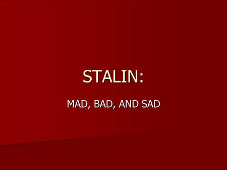 STALIN: MAD, BAD, AND SAD JOSEF STALIN NOT HIS REAL NAME, HE'S NOT EVEN A RUSSIAN. NOT HIS REAL NAME, HE'S NOT EVEN A RUSSIAN. BORN IN GEORGIA (CAUCUSUS)