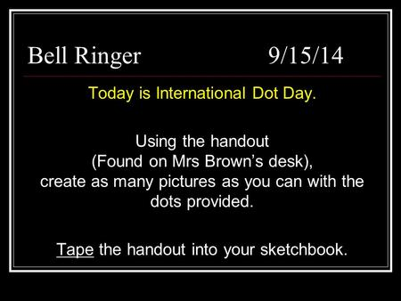 Bell Ringer9/15/14 Today is International Dot Day. Using the handout (Found on Mrs Brown's desk), create as many pictures as you can with the dots provided.