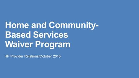 Home and Community- Based Services Waiver Program HP Provider Relations/October 2015.