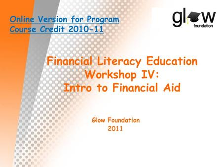 Financial Literacy Education Workshop IV: Intro to Financial Aid Glow Foundation 2011 Online Version for Program Course Credit 2010-11.