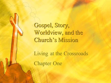 Gospel, Story, Worldview, and the Church's Mission Living at the Crossroads Chapter One.