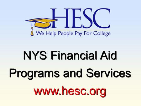 NYS Financial Aid Programs and Services www.hesc.org NYS Financial Aid Programs and Services www.hesc.org.