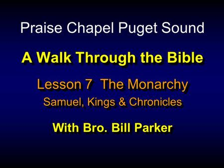 A Walk Through the Bible With Bro. Bill Parker Lesson 7 The Monarchy Samuel, Kings & Chronicles Lesson 7 The Monarchy Samuel, Kings & Chronicles Praise.