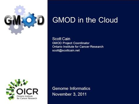 GMOD in the Cloud Genome Informatics November 3, 2011 Scott Cain GMOD Project Coordinator Ontario Institute for Cancer Research