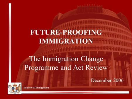Minister of Immigration FUTURE-PROOFING IMMIGRATION The Immigration Change Programme and Act Review December 2006.