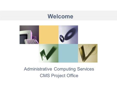 Welcome Administrative Computing Services CMS Project Office.