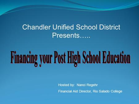 Chandler Unified School District Presents….. Hosted by: Nanci Regehr Financial Aid Director, Rio Salado College.