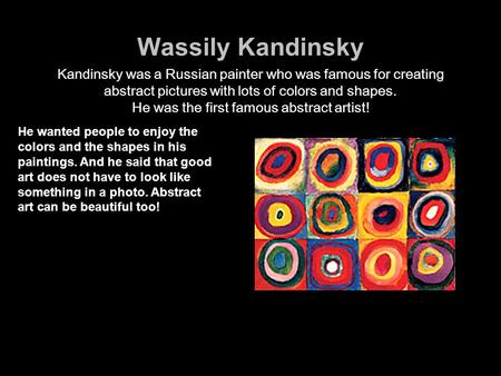 Wassily Kandinsky Kandinsky was a Russian painter who was famous for creating abstract pictures with lots of colors and shapes. He was the first famous.