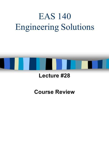 EAS 140 Engineering Solutions Lecture #28 Course Review.