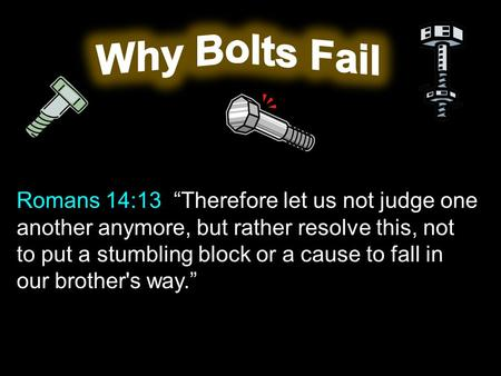 "Romans 14:13 ""Therefore let us not judge one another anymore, but rather resolve this, not to put a stumbling block or a cause to fall in our brother's."