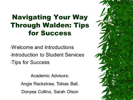 Navigating Your Way Through Walden: Tips for Success Welcome and Introductions Introduction to Student Services Tips for Success Academic Advisors: Angie.