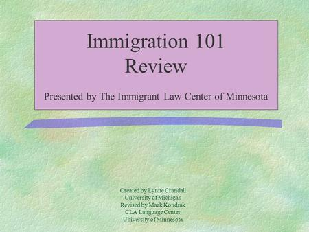 Created by Lynne Crandall University of Michigan Revised by Mark Kondrak CLA Language Center University of Minnesota Immigration 101 Review Presented.