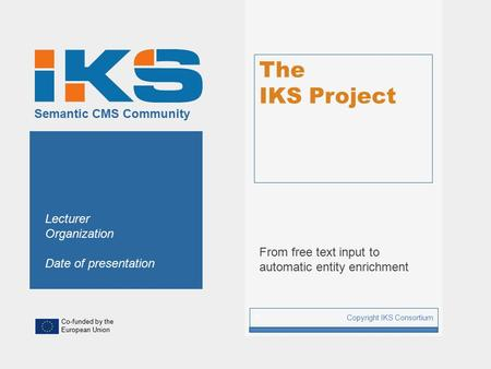 Co-funded by the European Union Semantic CMS Community The IKS Project From free text input to automatic entity enrichment Copyright IKS Consortium 1 Lecturer.