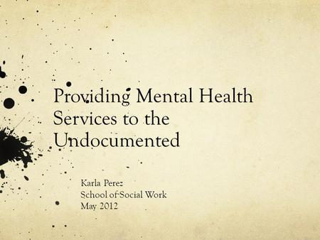 Providing Mental Health Services to the Undocumented Karla Perez School of Social Work May 2012.