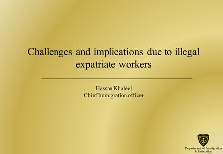 Challenges and implications due to illegal expatriate workers Hassan Khaleel Chief Immigration officer Department of Immigration & Emigration.