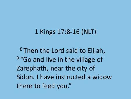 "1 Kings 17:8-16 (NLT) 8 Then the Lord said to Elijah, 9 ""Go and live in the village of Zarephath, near the city of Sidon. I have instructed a widow there."
