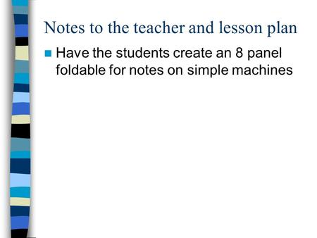 Notes to the teacher and lesson plan Have the students create an 8 panel foldable for notes on simple machines.