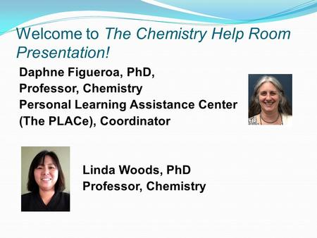 Welcome to The Chemistry Help Room Presentation! Daphne Figueroa, PhD, Professor, Chemistry Personal Learning Assistance Center (The PLACe), Coordinator.