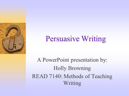 Persuasive Writing A PowerPoint presentation by: Holly Browning READ 7140: Methods of Teaching Writing.