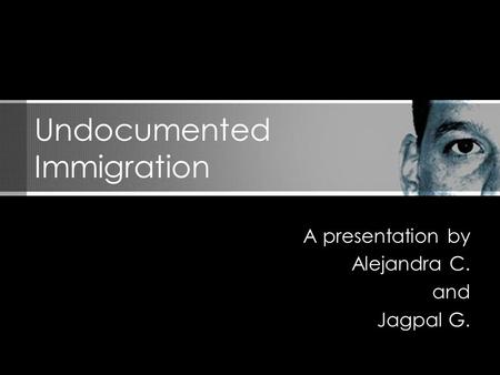 A presentation by Alejandra C. and Jagpal G. Undocumented Immigration.